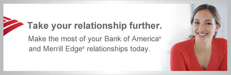 Take your relationship further. Make the most of your Bank of America® and Merrill Edge® relationship today.